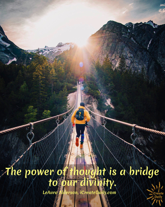 """""""The power of thought is a bridge to our divinity. Visioning followed by effort, is a daily walk across that bridge."""" ~LeAura Alderson, cofounder-iCreateDaily.com"""