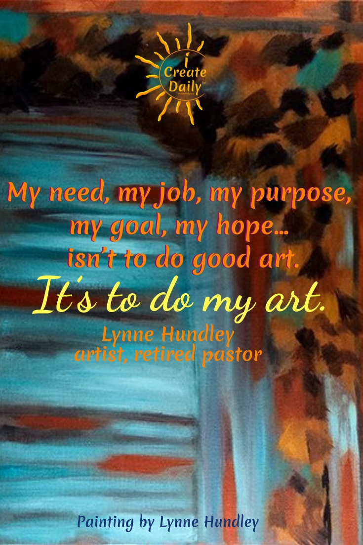 """My need, my job, my purpose, my goal, my hope... isn't to do good art. It's to do my art.""  ~ Lynne Hundley - artist, retired pastor #Art #Creativity #Purpose #Passion #Inspirational #Spiritual"