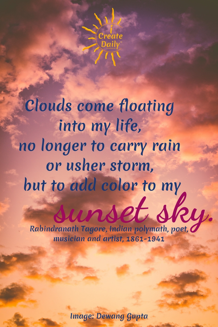Clouds come floating into my life, no longer to carry rain or usher storm, but to add color to my sunset sky. ~Rabindranath Tagore, a Bengali, Indian polymath, poet, musician and artist, 1861-1941 #Life #ArtQuotes #Artist #Inspiration #Soul #Mind