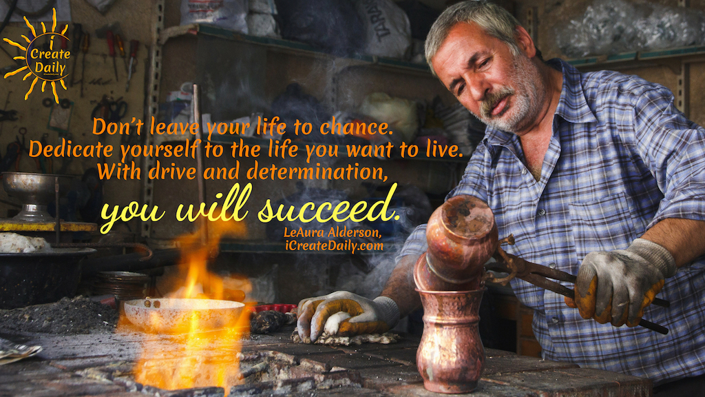 Don't leave your life to chance. Dedicate yourself to the life you want to live. With drive and determination, you will succeed. ~LeAura Alderson, Cofounder-iCreateDaily.com #Determination #Dedication #Inspirational #Motivation #SettingGoals #AchieveYourGoals #SelfImprovement