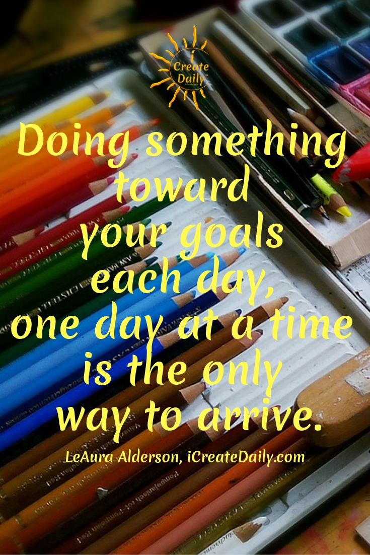 Doing something toward your goals each day, one day at a time is the only way to arrive.~LeAura Alderson, iCreateDaily.com® #IfYouBelieveItYouCanAchieveIt #GoalsQuotes #OneDayAtATime #TheDayIsTheWay