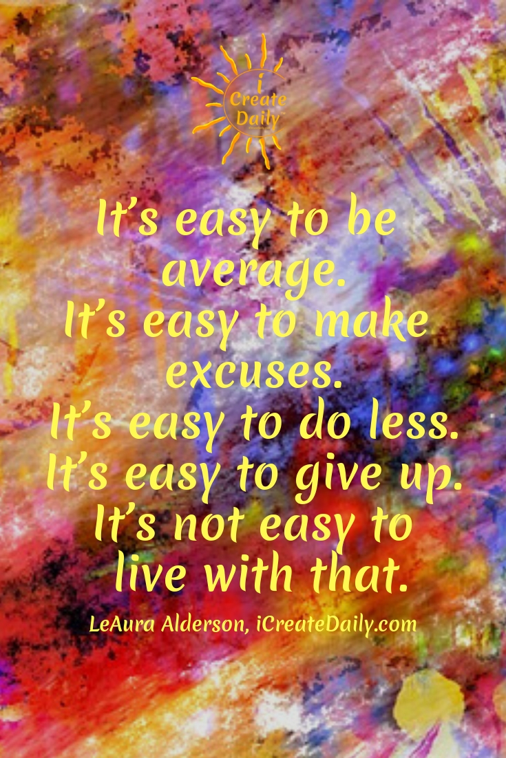 Choose Your EasyIt's easy to be average.Easy to make excuses.It's easy to do less.Easy to give up.It's not easy to live with that.~LeAura Alderson, iCreateDaily.com®#IfYouBelieveItYouCanAchieveIt #ExcusesQuote #Believe #NoExcusesQuotes