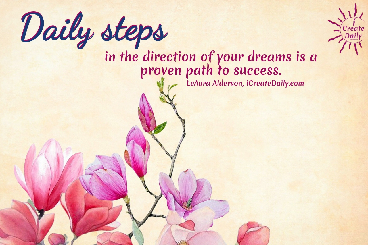 Daily steps in the direction of your dreams is a proven path to success. ~LeAura Alderson, author, entrepreneur, cofounder-iCreateDaily #Quotes #Inspiration #Ideas #Art #Writing #Photography #Design #Projects #Drawings #Exercises #Business #Aesthetic #Lettering #Thinking #Journal #Gifts #Decor #Illustration #Home #icreatedaily #Poster #Images #Marketing #Portfolio #Artwork