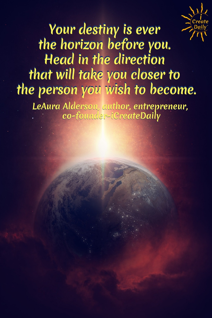 Your destiny is ever the horizon before you. Head in the direction that will take you closer to the person you wish to become. ~LeAura Alderson, cofounder - iCreateDaily.com® #Visioning #Dreams #YourDestiny #Destiny #WhatsHoldingYouBack #PursueYourPassion