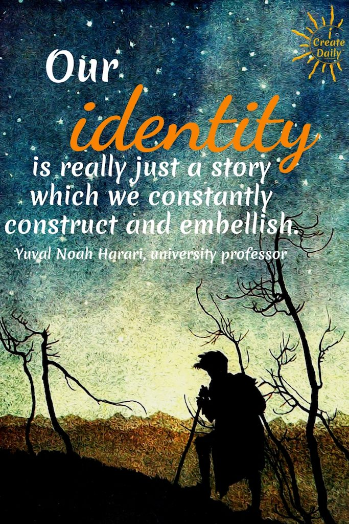 "YOUR IDENTITY... IMPROVE YOUR STORY AND YOUR IMPROVE YOUR LIFE!""Our identity is really just a story which we constantly construct and embellish."" ~Yuval Noah Harari, Israeli historian, university professor, author #IdentityQuote #GrowthMindsetQuote #Mindset #ThoughtsQuote #YourStoryQuote #iCreateDaily"