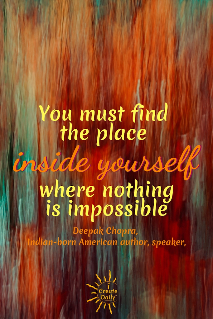 You must find the place inside yourself where nothing is impossible. ~Deepak Chopra, Indian-born American author, speaker, alternative medicine #Art #ArtPrompts #DailyArtPrompts #Creatity #Inspiration #Quotes #Crafts #Ideas #Writing #Photography #Aesthetic #Projects #DIY #Drawings #Design #Business #Exercises #Challenge #Lettering #Thinking #Journal