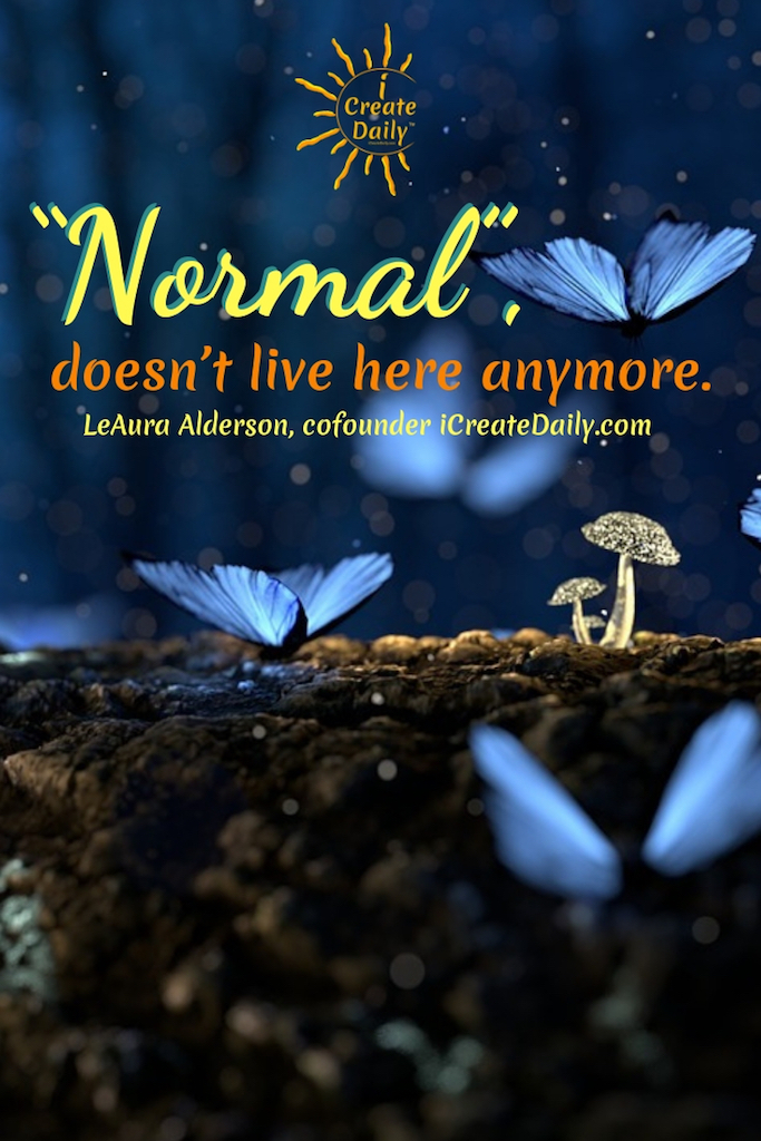 """Normal"", doesn't live here anymore. ~ LeAura Alderson, iCreateDaily.com #Art #ArtPrompts #DailyArtPrompts #Creatity #Inspiration #Quotes #Crafts #Ideas #Writing #Photography #Aesthetic #Projects #DIY #Drawings #Design #Business #Exercises #Challenge #Lettering #Thinking #Journal"