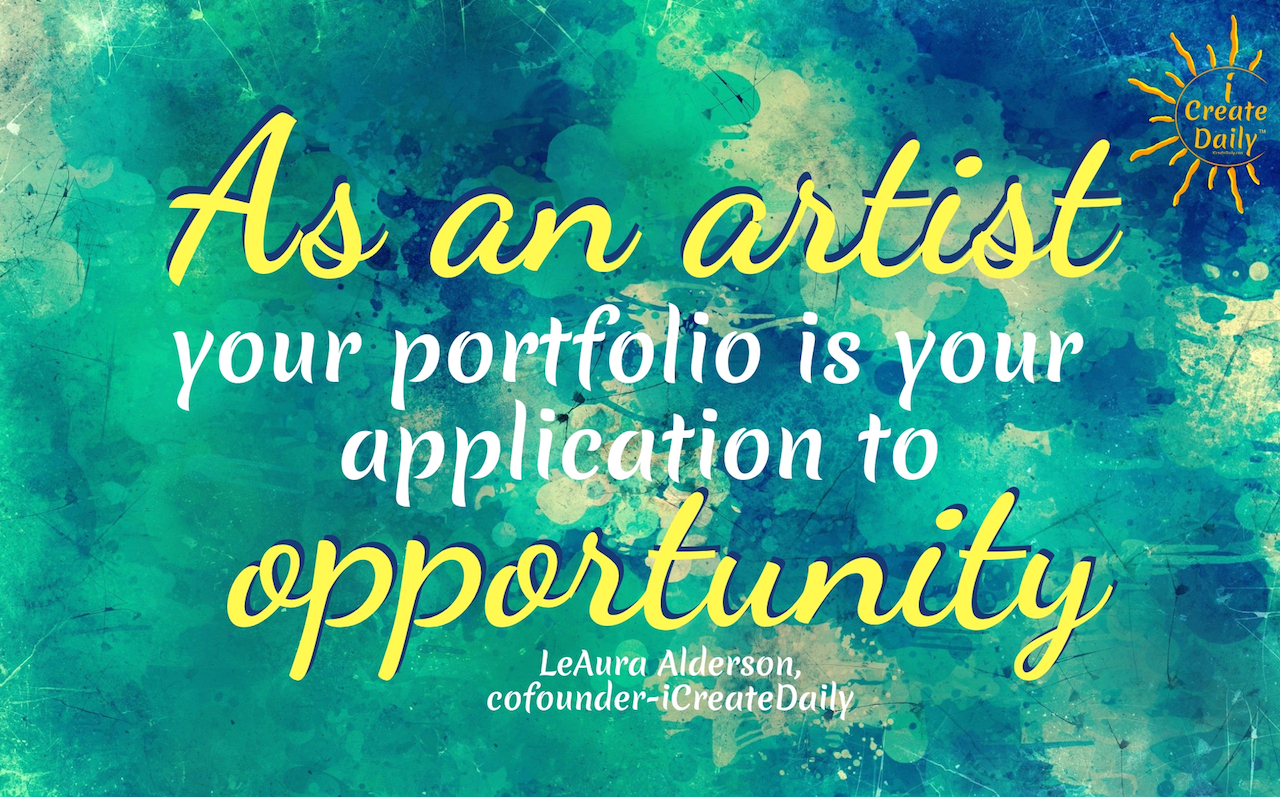 As an artist, your portfolio is your application to opportunity. ~LeAura Alderson, author, entrepreneur, cofounder-iCreateDaily #Art #ArtPrompts #DailyArtPrompts #Creatity #Inspiration #Quotes #Crafts #Ideas #Writing #Photography #Aesthetic #Projects #DIY #Drawings #Design #Business #Exercises #Challenge #Lettering #Thinking #Journal