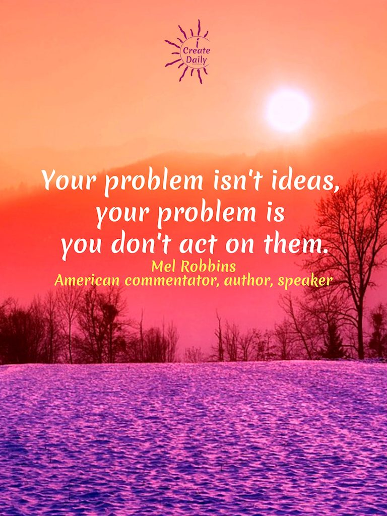 """Your problem isn't ideas, your problem is you don't act on them."" ~Mel Robbins, commentator, author, speaker, b.10/6/1968 #MelRobbinsQuotes #IdeasQuote #ActionQuote #TakeAction #iCreateDaily #Creativity"