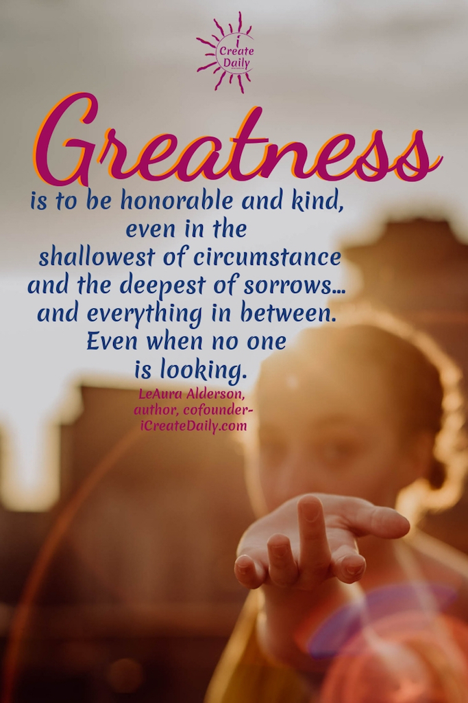 Greatness is to be honorable and kind, even in the shallowest of circumstance and the deepest of sorrows... and everything in between. Even when no one is looking. ~LeAura Alderson, author, cofounder-iCreateDaily.com #gratitude #Quotes #Activities #Journal #Affirmations #Art #Lesson #Printable #Challenge #Ideas #AttitudeOf #Pictures #Practice #Game #Kids #Lds #Jar #List #Sayings #Grateful #Images #Prompts #30DaysOf #90DaysOf #Gifts #Thankful #Poem #ChangesEverything