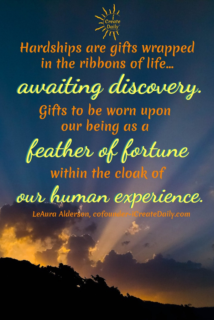 Hardships are gifts wrapped in the ribbons of life... awaiting discovery. Gifts to be worn upon our being as a feather of fortune within the cloak of our human experience. ~LeAura Alderson, cofounder-iCreateDaily.com #gratitude #Quotes #Activities #Journal #Affirmations #Art #Lesson #Printable #Challenge #Ideas #AttitudeOf #Pictures #Practice #Game #Kids #Lds #Jar #List #Sayings #Grateful #Images #Prompts #30DaysOf #90DaysOf #Gifts #Thankful #Poem #ChangesEverything
