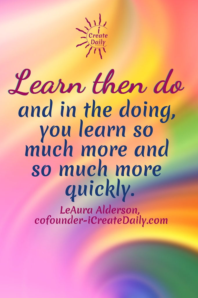 Learn then do and in the doing, you learn so much more and so much more quickly. ~LeAura Alderson, cofounder-iCreateDaily.com #ReasonsNotToGoToCollege #CollegeDebt #StudentLoanDebt #AlternativeEducation #SettingGoals #EarnWhileYouLearn #LearningWhileEarning