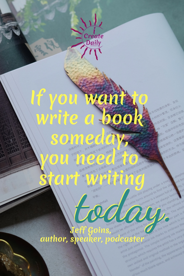If you want to write a book someday, you need to start writing today. ~Jeff Goins, author, speaker, podcaster #writing #Tips #Prompts #Inspiration #Motivation #Creative #Ideas #Quotes #ABook