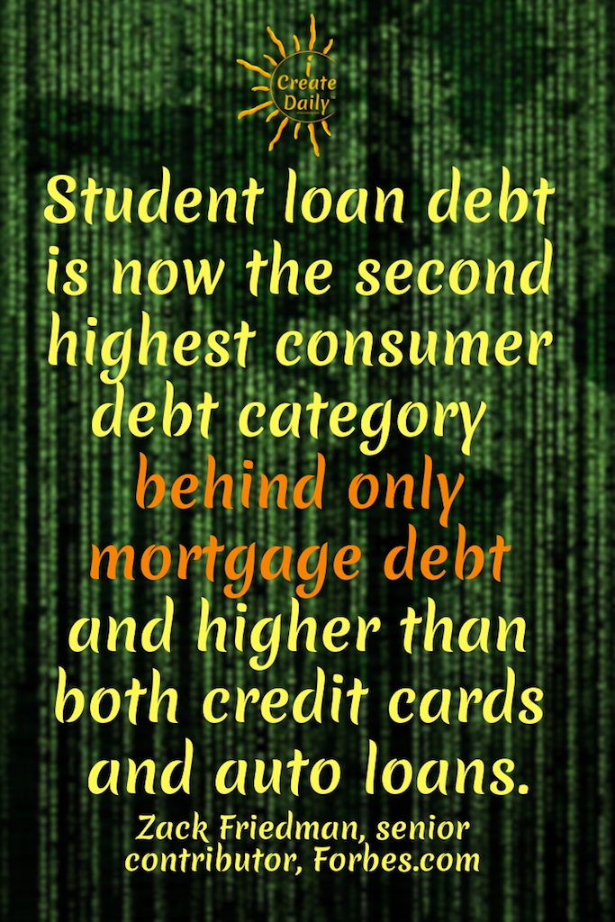 "REASONS NOT TO GO TO COLLEGE: ""Student loan debt is now the second highest consumer debt category - behind only mortgage debt - and higher than both credit cards and auto loans."" ~Zack Friedman, senior contributor, Forbes.com #AchievementQuotes #Goals #ReasonsNotToGoToCollege #CollegeDebt #StudentLoanDebt #AlternativeEducation #EarningWhileLearning #StudentDebtFacts #GoalSetting"