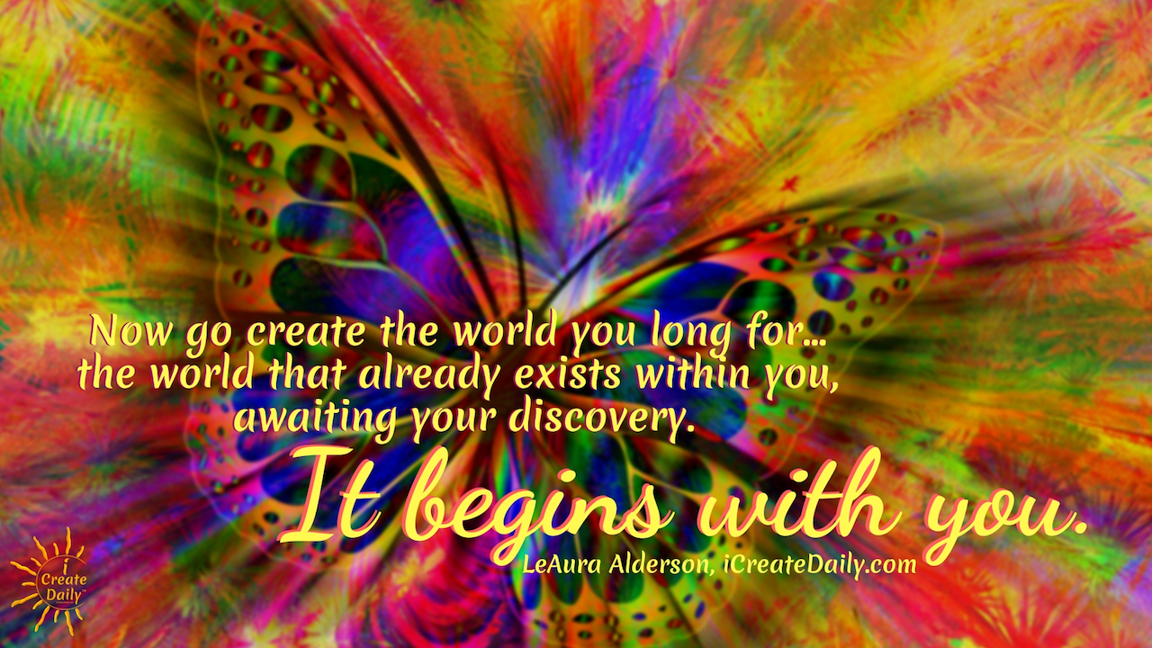 Now go create the world you long for... the world that already exists within you, awaiting your discovery. It begins with you. ~LeAura Alderson, iCreateDaily.com #gratitude #Quotes #Activities #Journal #Affirmations #Art #Lesson #Printable #Challenge #Ideas #AttitudeOf #Pictures #Practice #Game #Kids #Lds #Jar #List #Sayings #Grateful #Images #Prompts #30DaysOf #90DaysOf #Gifts #Thankful #Poem #ChangesEverything
