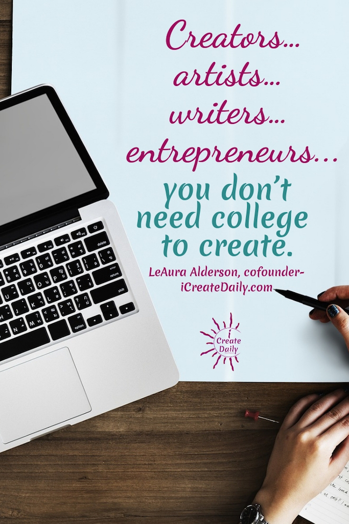 "REASONS NOT TO GO TO COLLEGE: ""Creators... artists... writers... entrepreneurs... you don't need college to create."" ~LeAura Alderson, cofounder-iCreateDaily.com #ReasonsNotToGoToCollege #CollegeDebt #StudentLoanDebt #AlternativeEducation #StudentDebtFacts #CollegeMemes #CreateDaily #GoalSetting"