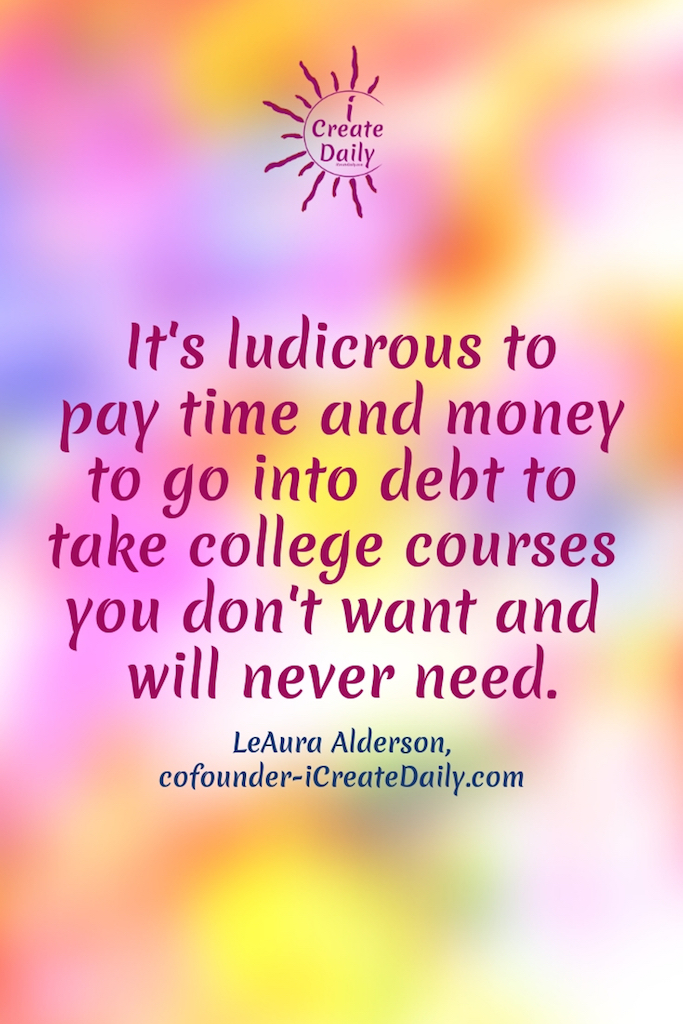 REASONS NOT TO GO TO COLLEGE: It's ludicrous to pay time and money to go into debt to take college courses you don't want and will never need. ~LeAura Alderson, cofounder-iCreateDaily.com #ReasonsNotToGoToCollege #CollegeDebt #StudentLoanDebt #AlternativeEducation #SettingGoals #StudentDebtFacts #CollegeMemes #AchieveYourGoals