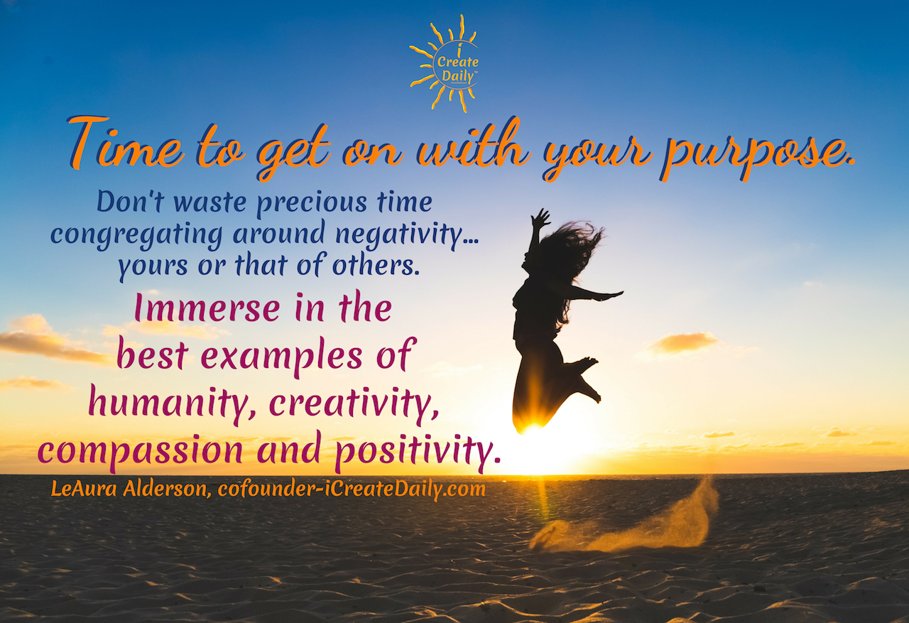 Time to get on with your purpose. Don't waste precious time congregating around negativity... yours or that of others. Immerse in the best examples of humanity, creativity, compassion and positivity. ~LeAura Alderson, cofounder-iCreateDaily.com #lifegoals #Dreams #Motivation #BucketLists #Ideas #Quotes #Money #IWant #Happy #ThingsToDo #Inspiration #Thoughts #Travel #Adventure #Fun #Friends #Awesome #People #Families #Heavens #RoadTrips #Wanderlust #Mottos #icreatedaily