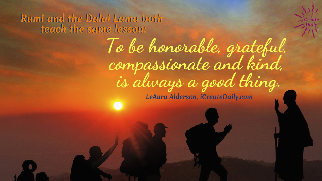 Rumi and the Dalai Lama both teach the same lesson: To be honorable, grateful, compassionate and kind, is always a good thing. ~LeAura Alderson, iCreateDaily.com #gratitude #Quotes #Activities #Journal #Affirmations #Art #Lesson #Printable #Challenge #Ideas #AttitudeOf #Pictures #Practice #Game #Kids #Lds #Jar #List #Sayings #Grateful #Images #Prompts #30DaysOf #90DaysOf #Gifts #Thankful #Poem #ChangesEverything