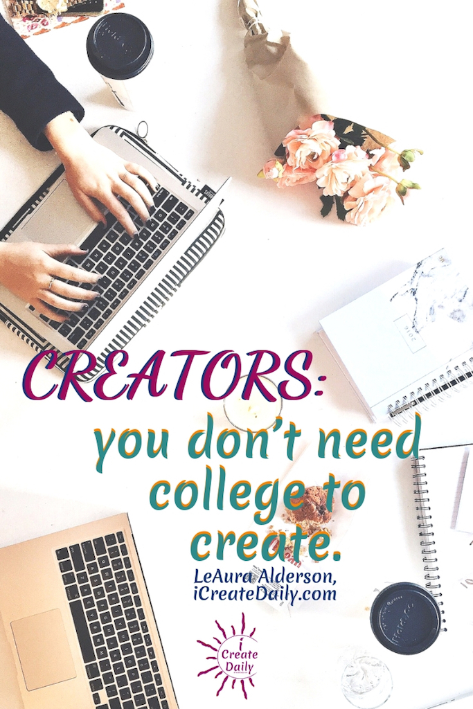 "REASONS NOT TO GO TO COLLEGE: ""Creators don't need college to create."" ~LeAura Alderson, iCreateDaily.com #ReasonsNotToGoToCollege #CollegeDebt #StudentLoanDebt #AlternativeEducation #SettingGoals #StudentDebtFacts #CollegeMemes #AchieveYourGoals"