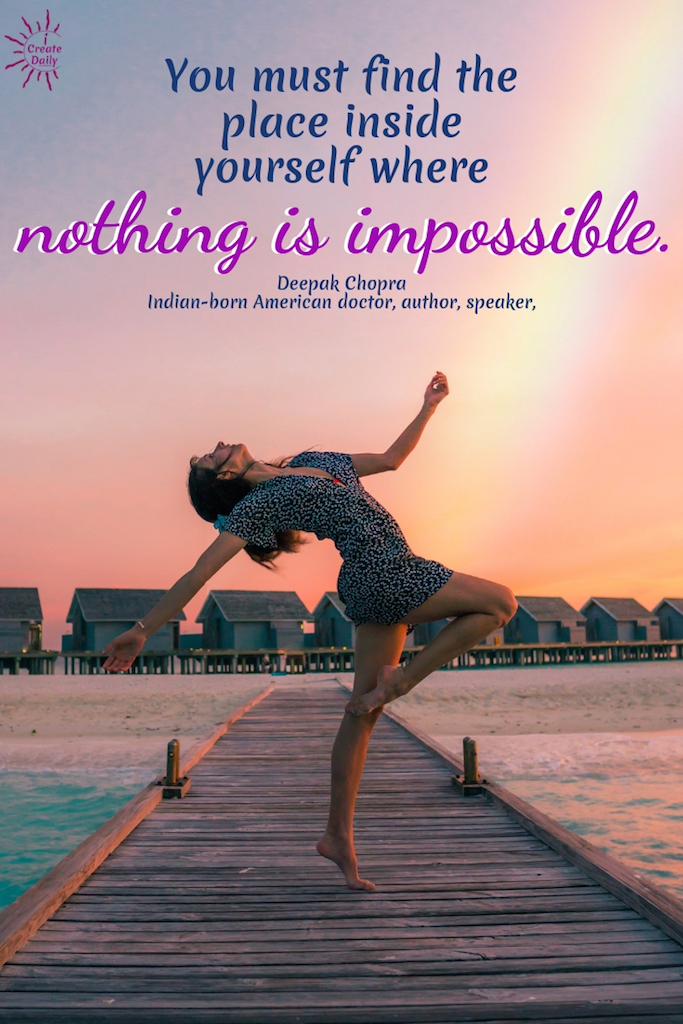 """You must find the place inside yourself where nothing is impossible."" ~Deepak Chopra, Indian-born American author, speaker, alternative medicine #American # Relationship #Life #Inspirational #Happiness #Financial #Funny #Wisdom #Work #Personal #Free #Liberty #Motivation #Peace #Emotional #Time #Short #Adventure #Travel #LettingGo #Wild #art #creativefreedom"
