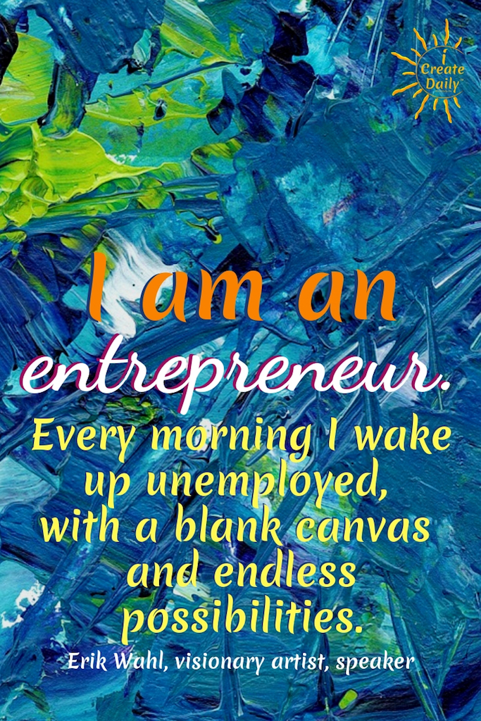 """I am an entrepreneur. Every morning I wake up unemployed, with a blank canvas and endless possibilities."" ~Erik Wahl, visionary artist, speaker, teacher, author #American # Relationship #Life #Inspirational #Happiness #Financial #Funny #Wisdom #Work #Personal #Free #Liberty #Motivation #Peace #Emotional #Time #Short #Adventure #Travel #LettingGo #Wild #art #creativefreedom"