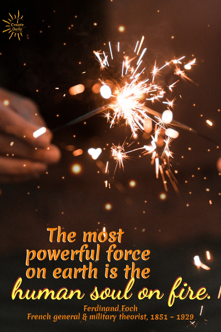"""The most powerful force on earth is the human soul on fire."" -Ferdinand Foch, French general and military theorist, 1851 – 1929 #American # Relationship #Life #Inspirational #Happiness #Financial #Funny #Wisdom #Work #Personal #Free #Liberty #Motivation #Peace #Emotional #Time #Short #Adventure #Travel #LettingGo #Wild #art #creativefreedom"