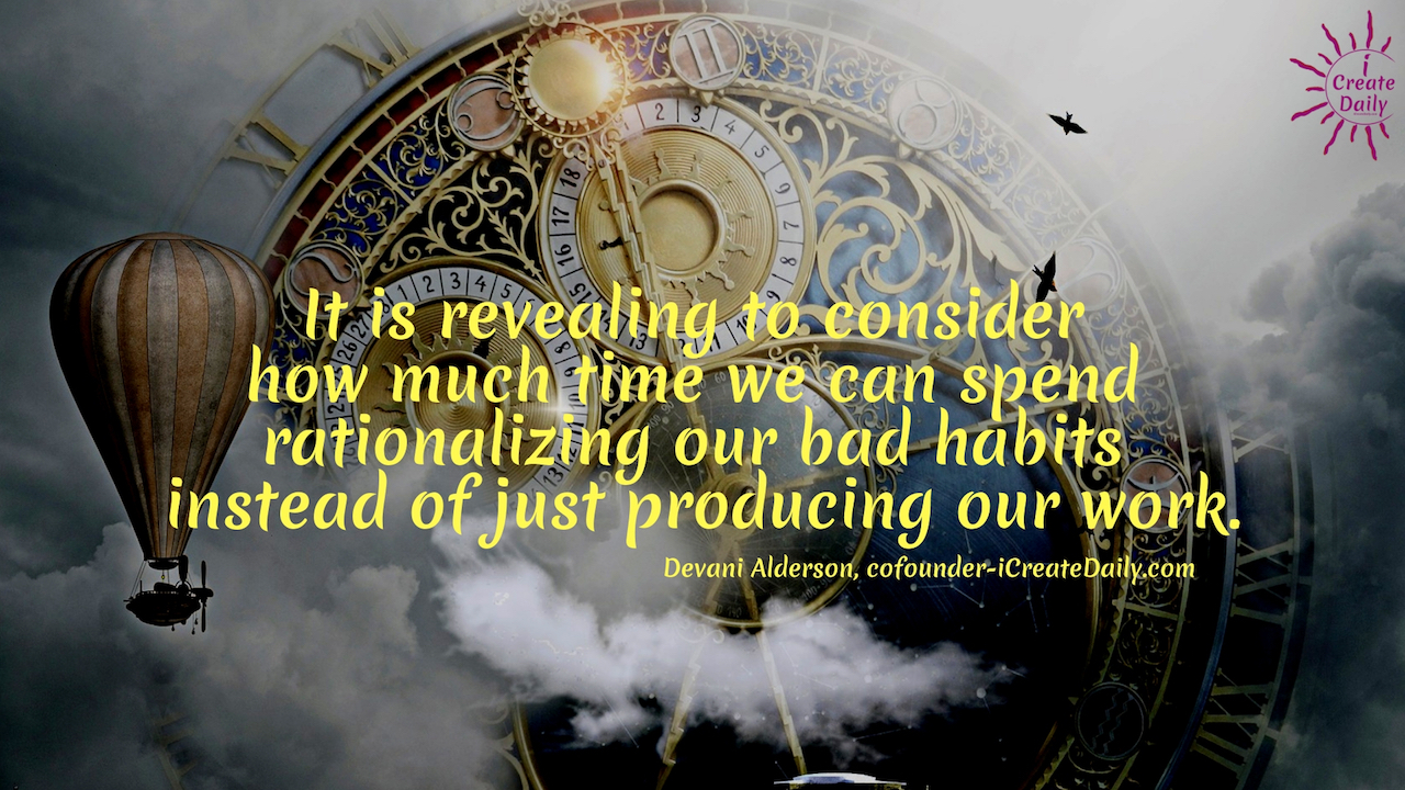 It is revealing to consider how much time we can spend rationalizing our bad habits instead of just producing our work. ~Devani Alderson, cofounder-iCreateDaily.com #AchievementQuotes #Goals #PersonalDevelopment #Determination #SelfDevelopment #Discipline #Change #Wisdom
