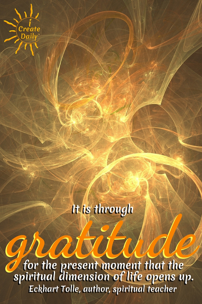 """It is through gratitude for the present moment that the spiritual dimension of life opens up."" ~Eckhart Tolle, author, spiritual teacher #American # Relationship #Life #Inspirational #Happiness #Financial #Funny #Wisdom #Work #Personal #Free #Liberty #Motivation #Peace #Emotional #Time #Short #Adventure #Travel #LettingGo #Wild #art #creativefreedom"