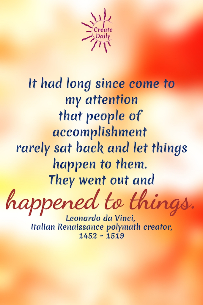 """It had long since come to my attention that people of accomplishment rarely sat back and let things happen to them. They went out and happened to things."" ~Leonardo da Vinci, Italian Renaissance polymath creator, 1452 – 1519 #American # Relationship #Life #Inspirational #Happiness #Financial #Funny #Wisdom #Work #Personal #Free #Liberty #Motivation #Peace #Emotional #Time #Short #Adventure #Travel #LettingGo #Wild #art #creativefreedom"