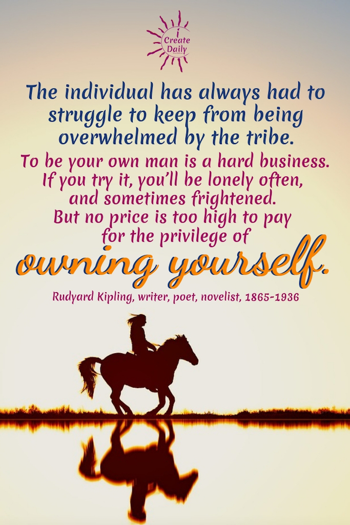 """The individual has always had to struggle to keep from being overwhelmed by the tribe. To be your own man is a hard business. If you try it, you'll be lonely often, and sometimes frightened. But no price is too high to pay for the privilege of owning yourself."" ~Rudyard Kipling, writer, poet, novelist, 1865-1936 #American # Relationship #Life #Inspirational #Happiness #Financial #Funny #Wisdom #Work #Personal #Free #Liberty #Motivation #Peace #Emotional #Time #Short #Adventure #Travel #LettingGo #Wild #art #creativefreedom"
