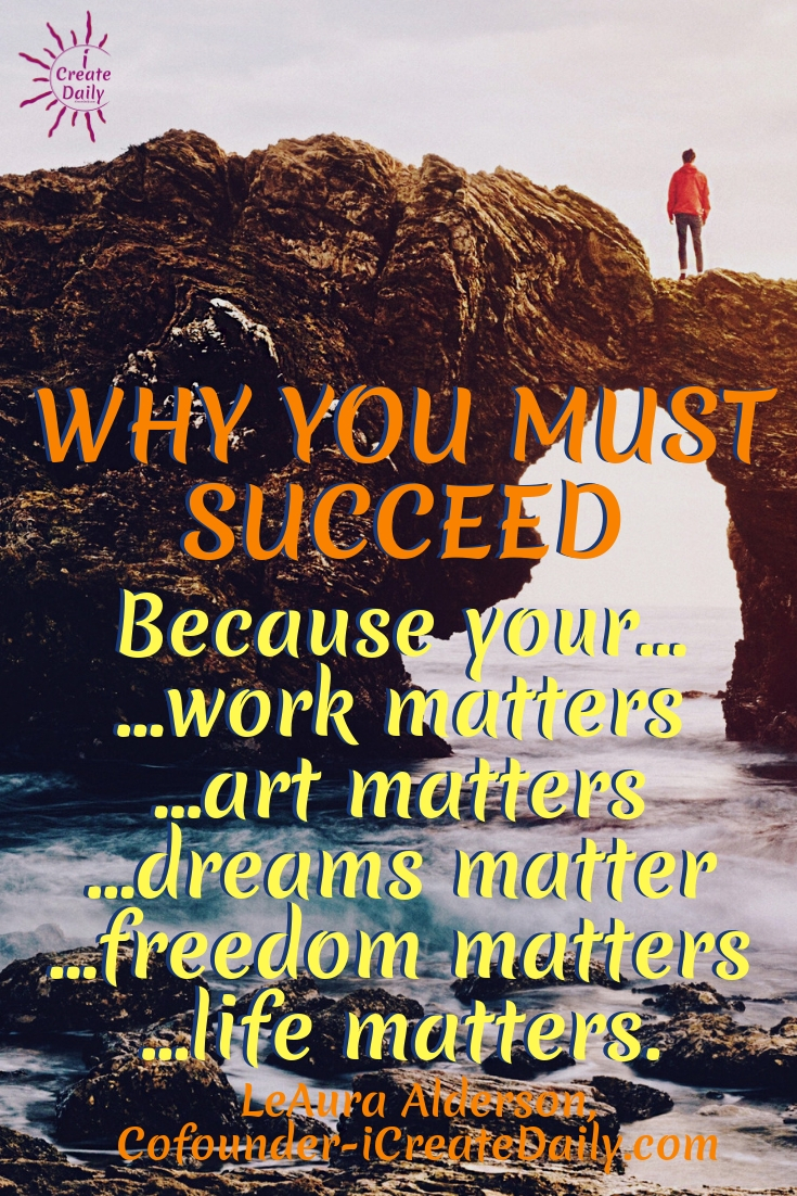 Why You Must Succeed Because your… ...work matters …art matters …dreams matter …freedom matters …life matters ~LeAura Alderson, Cofounder-iCreateDaily.com #American # Relationship #Life #Inspirational #Happiness #Financial #Funny #Wisdom #Work #Personal #Free #Liberty #Motivation #Peace #Emotional #Time #Short #Adventure #Travel #LettingGo #Wild #art #creativefreedom