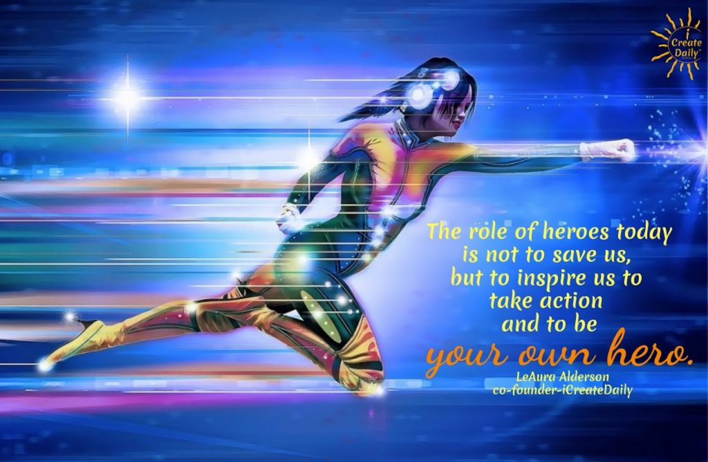 The role of heroes today is not to save us, but to inspire us to take action and to be your own hero. ~LeAura Alderson, cofounder - iCreateDaily.com® #BeYourOwnHero #TakeAction #Inspiration #Motivation #Goals