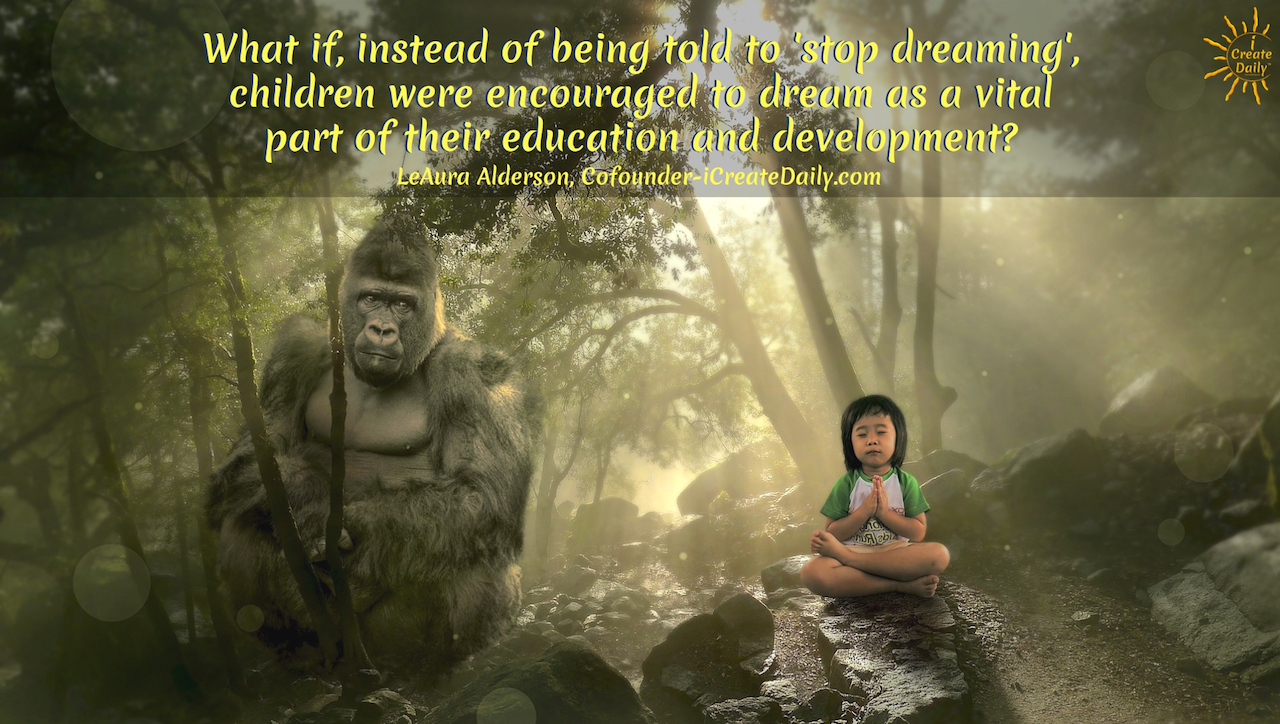 """What if, instead of being told to 'stop dreaming', children were encouraged to dream as a vital part of their education and development?"" ~LeAura Alderson, Cofounder-iCreateDaily.com #Quotes #Design #Inspiration #Art #Photography #Motivation #Background #Wallpaper #Ideas #Project #Typography #Film #Photos #Create"