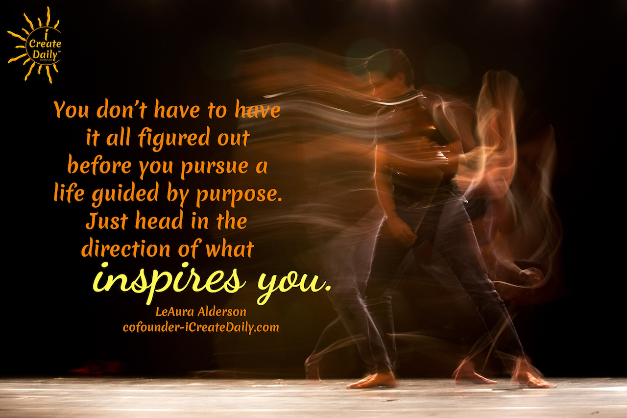 """You don't have to have it all figured out before you pursue a life guided by purpose. Just head in the direction of what inspires you.""~LeAura Alderson, cofounder-iCreateDaily.com® #BeTheBestVersionOfYourself #PurposeQuote #Inspiration #WhatInspiresYou #Creativity #PurposeDrivenLife #iCreateDaily"