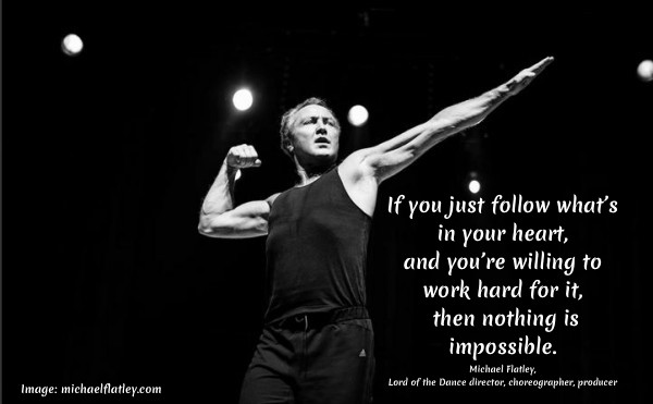 """If you just follow what's in your heart, and you're willing to work hard for it, then nothing is impossible."" ~Michael Flatley, Lord of the Dance director, choreographer, producer #FollowYourHeart #MichaelFlatleyQuote #WorkHardQuote #iCreateDaily"