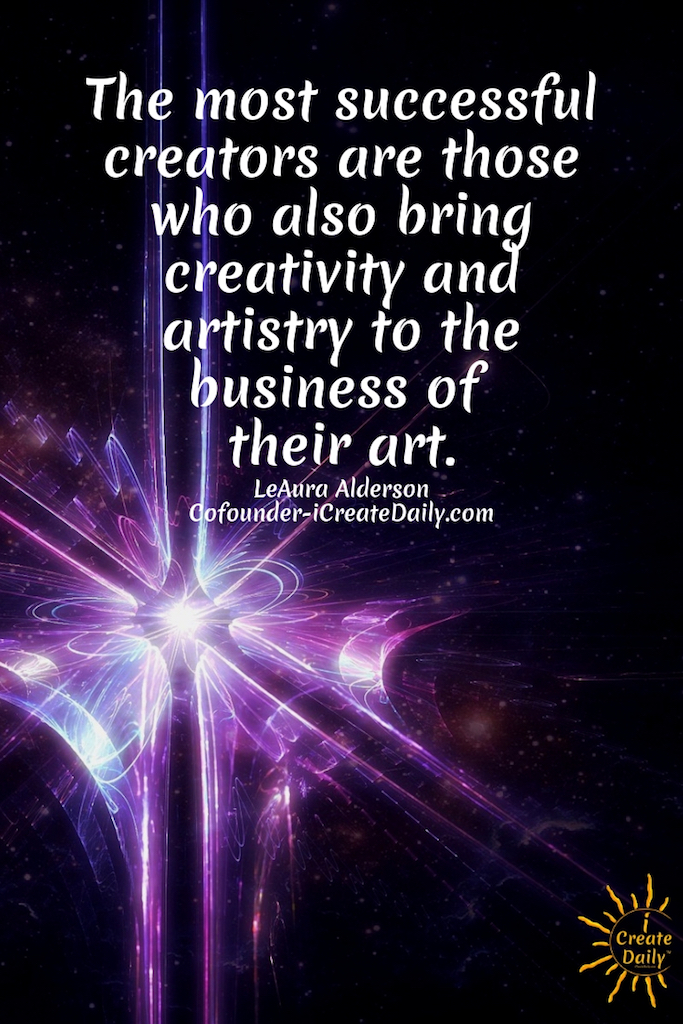 The most successful creators are those who also bring creativity and artistry to the business of their art. ~LeAura Alderson, Cofounder-iCreateDaily.com #lifegoals #Dreams #Motivation #BucketLists #Ideas #Quotes #Money #IWant #Happy #ThingsToDo #Inspiration #Thoughts #Travel #Adventure #Fun #Friends #Awesome #People #Families #Heavens #RoadTrips #Wanderlust #Mottos #icreatedaily