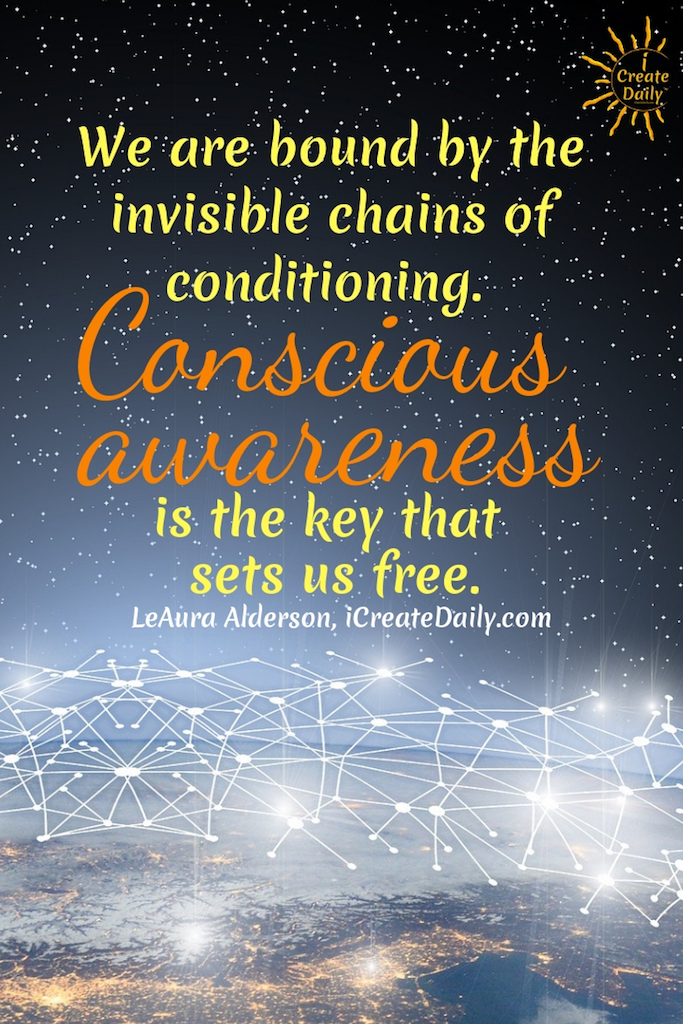 We are bound by invisible chains of conditioning. Conscious awareness is the key that sets us free. ~LeAura Alderson, Cofounder-iCreateDaily.com #AchievementQuotes #Goal #Inspiration #Inspirational #Proud #WorkHard #Mottos #Dream #YouAre #HardWork #Learning #Words #Believe #People #SoTrue #Thoughts #Wisdom #Heart #Keys #Business #Happiness #Strength #Entrepreneur #Mantra #Perspective #Beautiful #Passion #Determination