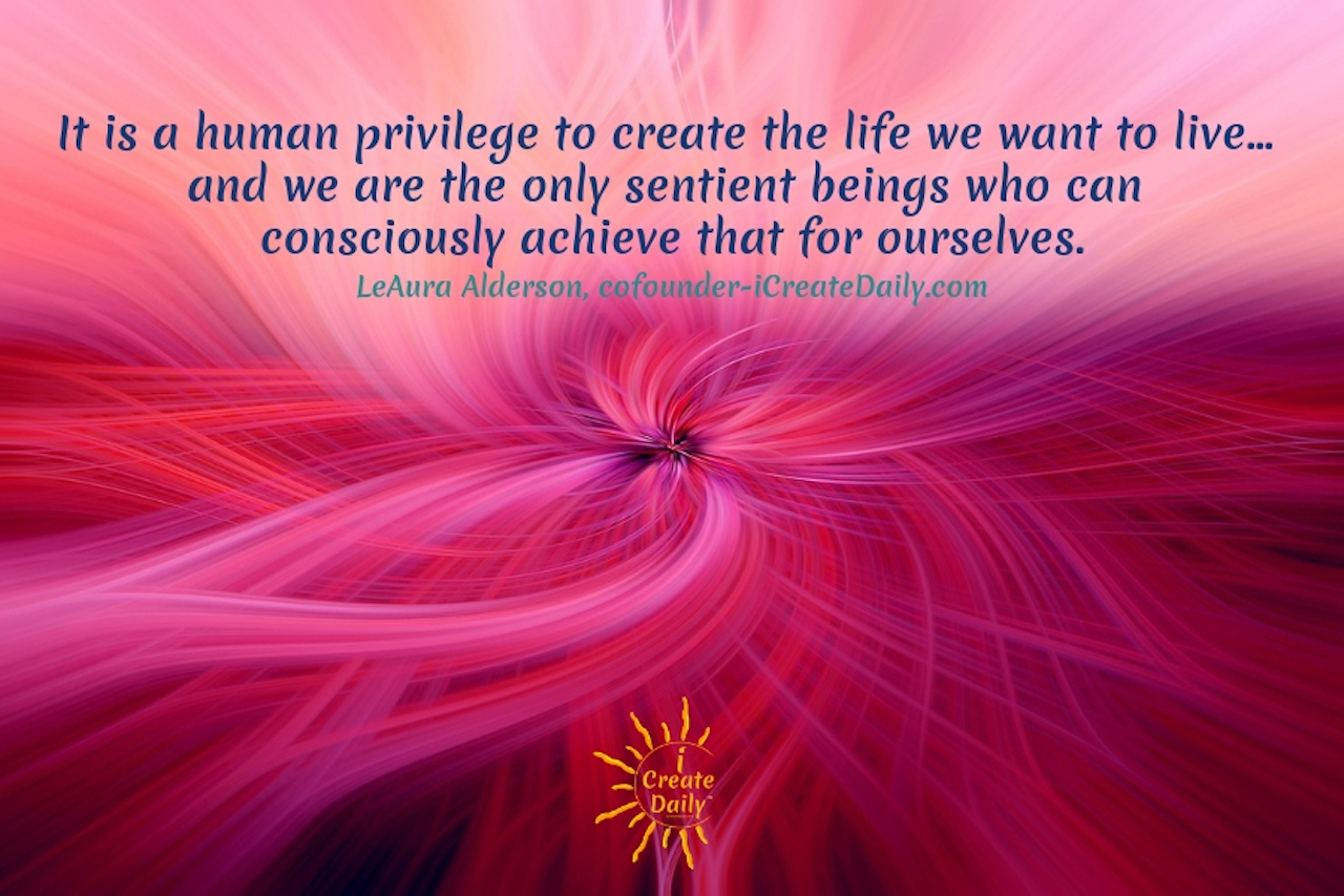 """It is a human privilege to create the life we want to live… and we are the only sentient beings who can consciously achieve that for ourselves.""~LeAura Alderson, cofounder-iCreateDaily.com® #TheBestVersionOfYourself #YourBestSelf #BestSelf  #iCreateDaily #CreateYourLife #Privilege #ConsciousCreation"