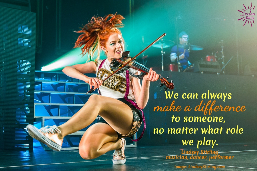 """We can ALWAYS make a difference to someone, no matter what role we play."" ~Lindsey Stirling, dancer, violinist, producer, artist entrepreneur b.9/21/1986 #BeYourBestVersionOfYourself #MakeADifference #LindseyStirlingQuote #LindseyStirling"