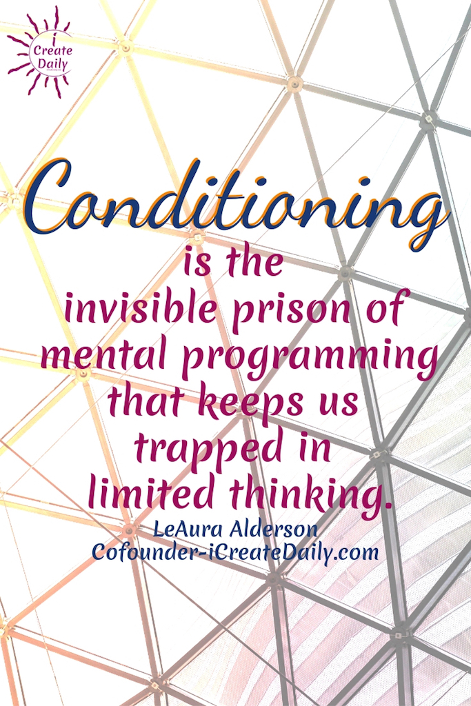 Conditioning is the invisible prison of mental programming that keeps us trapped in limited thinking. ~LeAura Alderson, Cofounder-iCreateDaily.com #AchievementQuotes #Goal #Inspiration #Inspirational #Proud #WorkHard #Mottos #Dream #YouAre #HardWork #Learning #Words #Believe #People #SoTrue #Thoughts #Wisdom #Heart #Keys #Business #Happiness #Strength #Entrepreneur #Mantra #Perspective #Beautiful #Passion #Determination