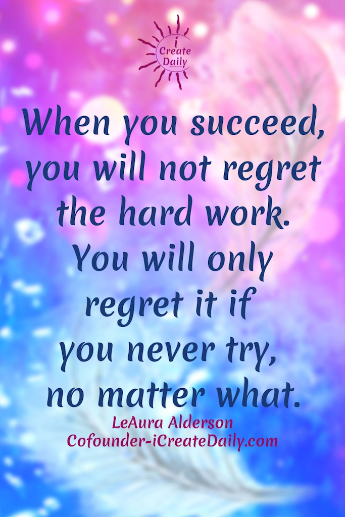When you succeed, you will not regret the hard work. You will only regret it if you never try, no matter what. ~LeAura Alderson, Cofounder-iCreateDaily.com #lifegoals #Dreams #Motivation #BucketLists #Ideas #Quotes #Money #ThingsToDo #Inspiration #Thoughts #icreatedaily