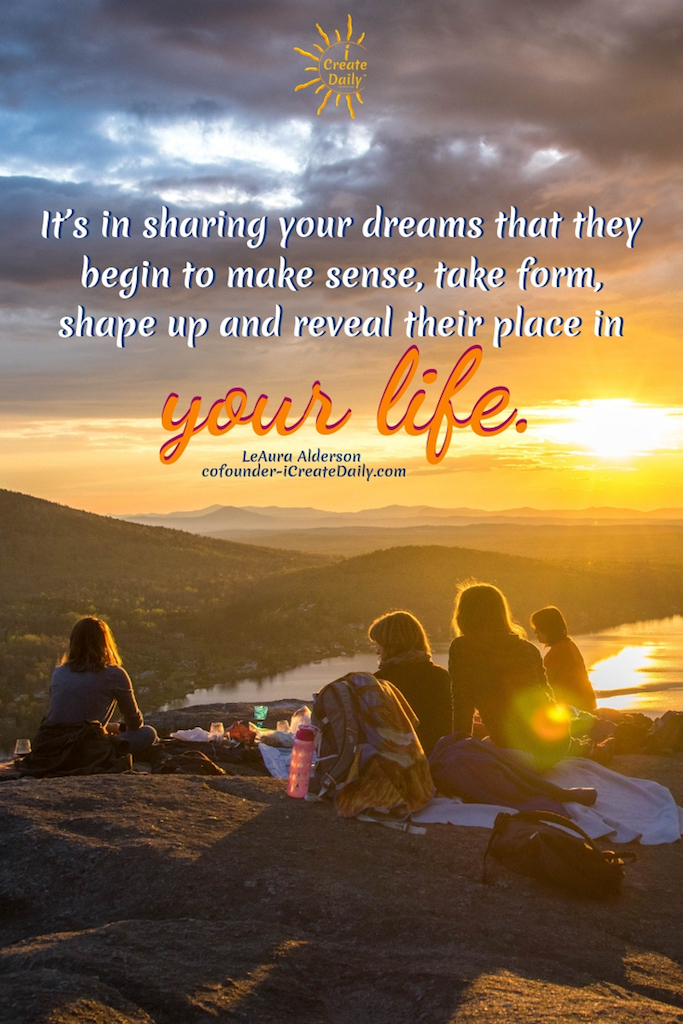 It's in sharing your dreams that they begin to make sense, take form, shape up and reveal their place in your life. ~LeAura Alderson, iCreateDaily.com #Relationship #Life #Quotes #Fitness #List #Setting #Personal #Future #BulletJournal #Body #Career #Couple #Travel #Summer #Monthly #BestFriend #House #Ideas #Family #Money #Smart #School #Health #Daily #Board #Weekly #Friendship #NewYear #Financial
