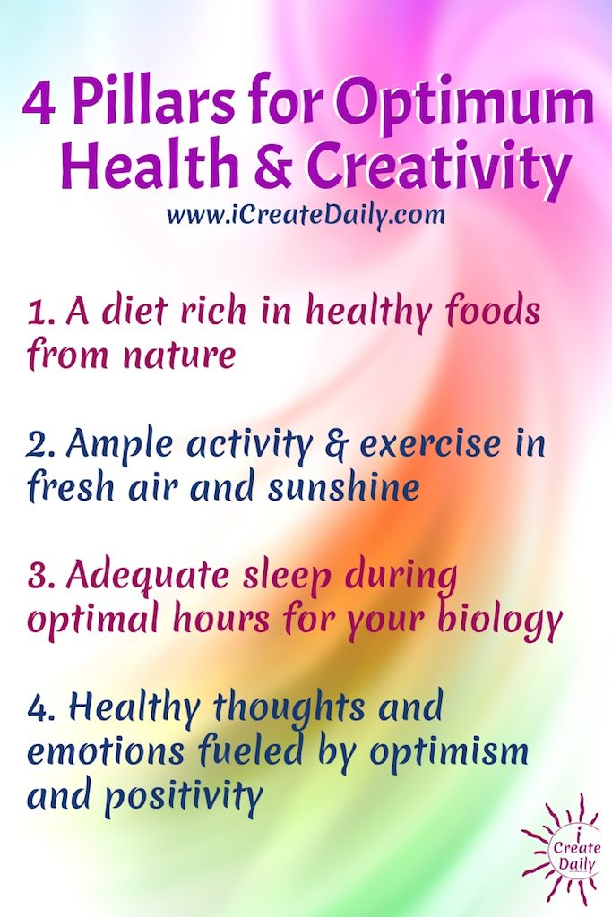 4 Pillars for Optimum Health and Creativity1. A diet rich in healthy foods from nature2. Ample activity and exercise in fresh air and sunshine 3. Adequate sleep during optimal hours for your biology4. Healthy thoughts and emotions fueled by optimism and positivity~iCreateDaily #Fitness #HealthyLifestyle #Motivation #HealthIdeas #SelfImprovement #iCreateDaily