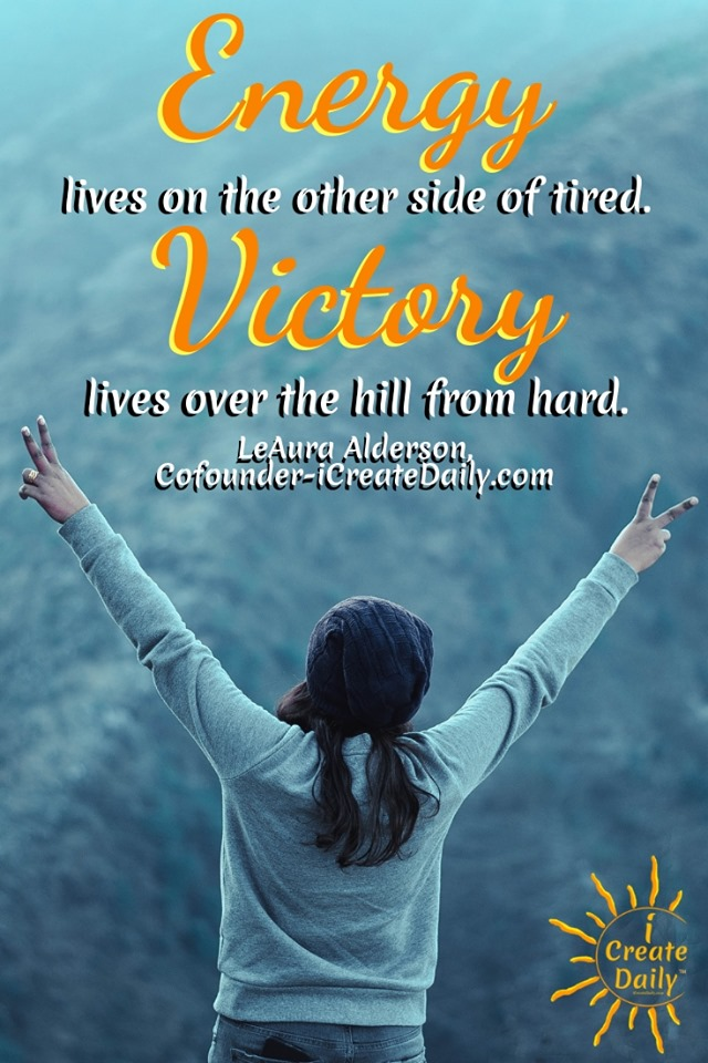"""Energy lives on the other side of tired. Victory lives over the hill from hard."" ~LeAura Alderson, Cofounder-iCreateDaily.com® #EnergyQuote #MindsetQuote #WinningMindset #WinningMindsetQuote"