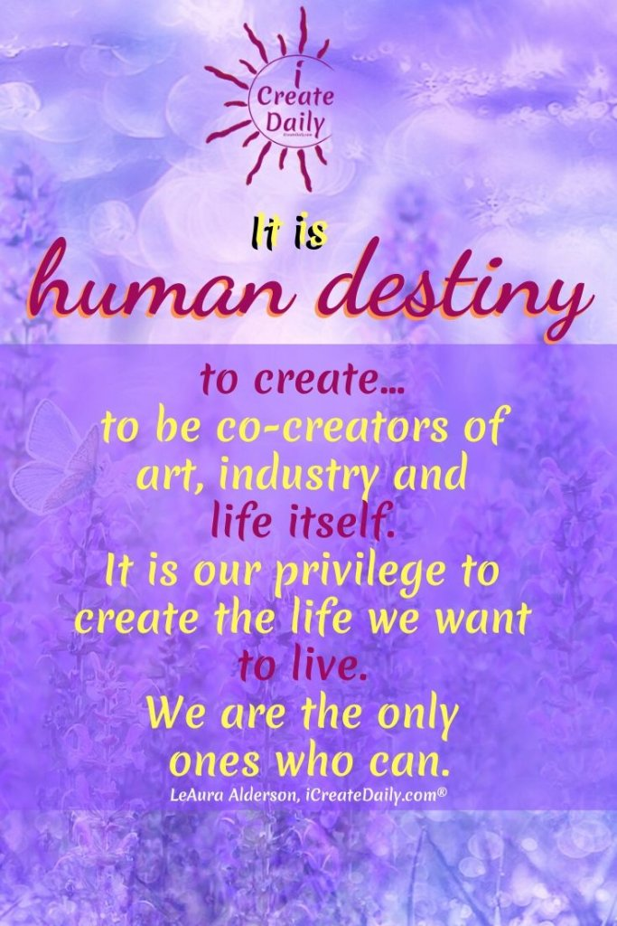It is human destiny to create… to be co-creators of  art, industry and  life itself.  It is our privilege to  create the life we want  to live.  We are the only ones who can. #FreedomQuotes, #HumanDestiny #DestinyQuotes #HumanPotential #Manifestation #