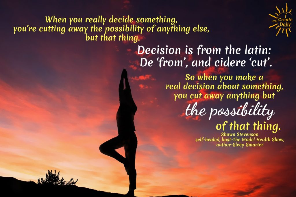 When you really decide something, you're cutting away the possibility of anything else, but that thing. Decision is from the latin: De 'from', and cidere 'cut'.So when you make a real decision about something, you cut away anything but the possibility of that thing. ~Shawn Stevenson, self-healed, host-The Model Health Show, author-Sleep Smarter #Motivation #Success #Inspirational #Choices #DecisionQuotes #PersonalDevelopment #AchieveYourGoals