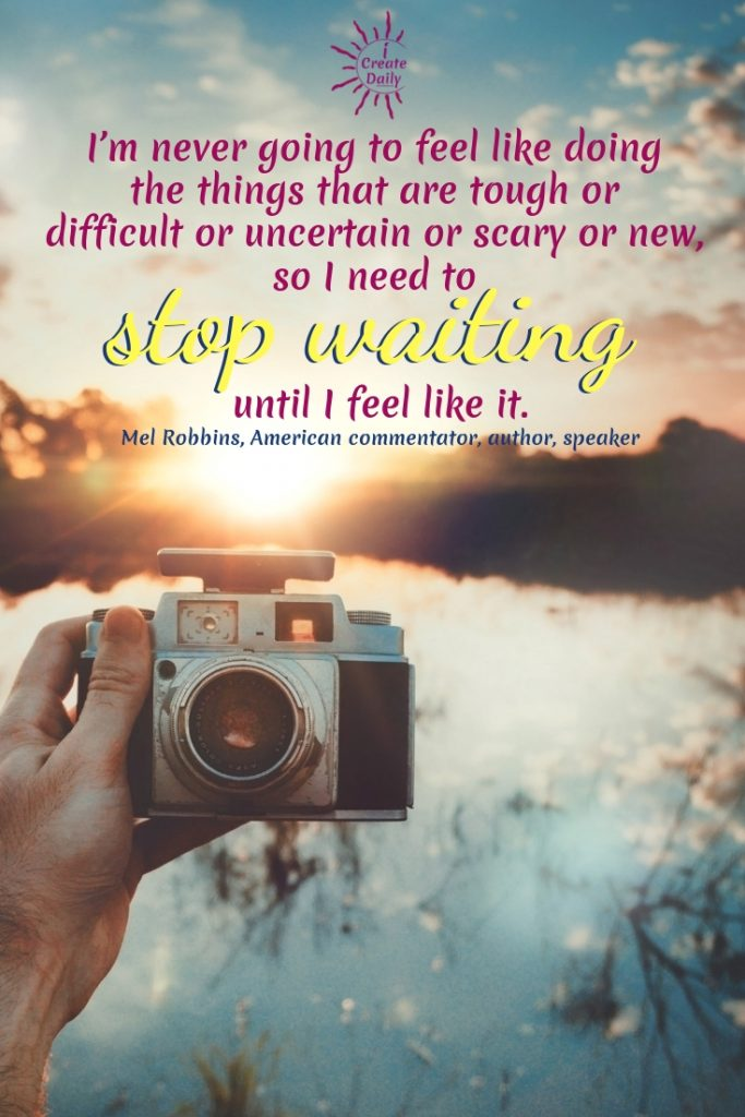 """""""I'm never going to feel like doing the things that are tough or difficult or uncertain or scary or new, so I need to stop waiting until I feel like it."""" ~Mel Robbins, American commentator, author, speaker #Motivation #Positivity #Encouragement #Inspirational #Wisdom #PersonalDevelopment #MindsetQuotes"""