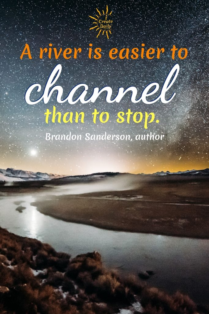 """""""A river is easier to channel than to stop.""""  ~ Brandon Sanderson, author #Motivational #Inspirational #SuccessQuotes #MomentumQuote #BrandonSandersonQuote #ICreateDaily"""