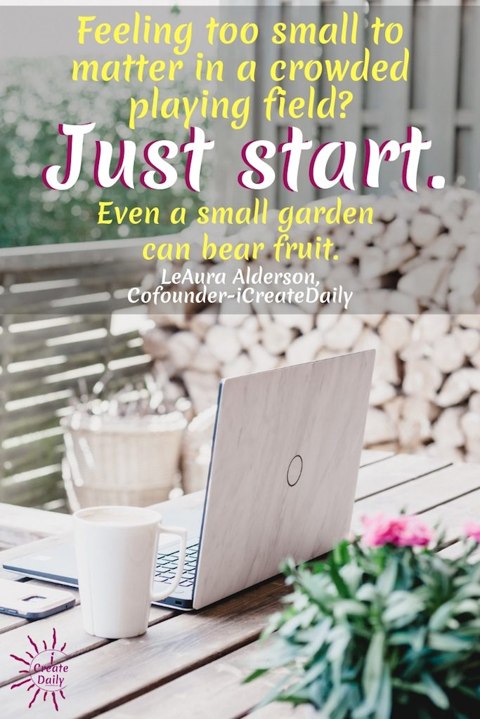 DON'T GET OVERWHELMED. JUST STARTFeeling too small to matter in a crowded playing field? Just start. Even a small garden can bear fruit. ~LeAura Alderson, Cofounder-iCreateDaily.com, #JustDoIt #JustStart #iCreateDaily #ContentCreation #Creators